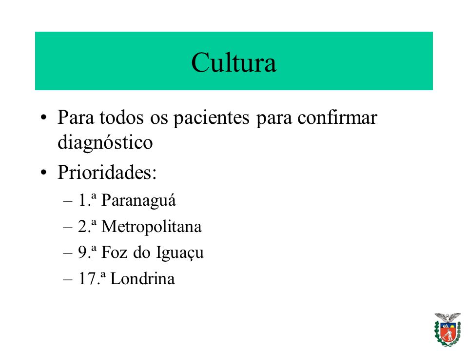 Cultura Para todos os pacientes para confirmar diagnóstico Prioridades: –1.ª Paranaguá –2.ª Metropolitana –9.ª Foz do Iguaçu –17.ª Londrina