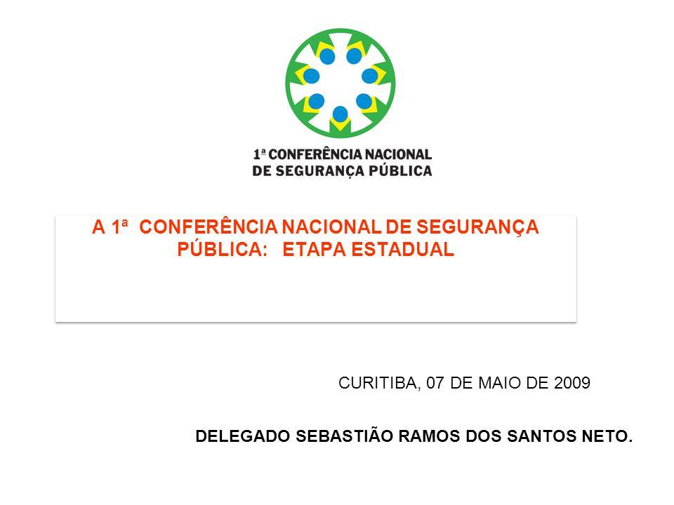 A 1ª CONFERÊNCIA NACIONAL DE SEGURANÇA PÚBLICA: ETAPA ESTADUAL DELEGADO SEBASTIÃO RAMOS DOS SANTOS NETO. CURITIBA, 07 DE MAIO DE 2009