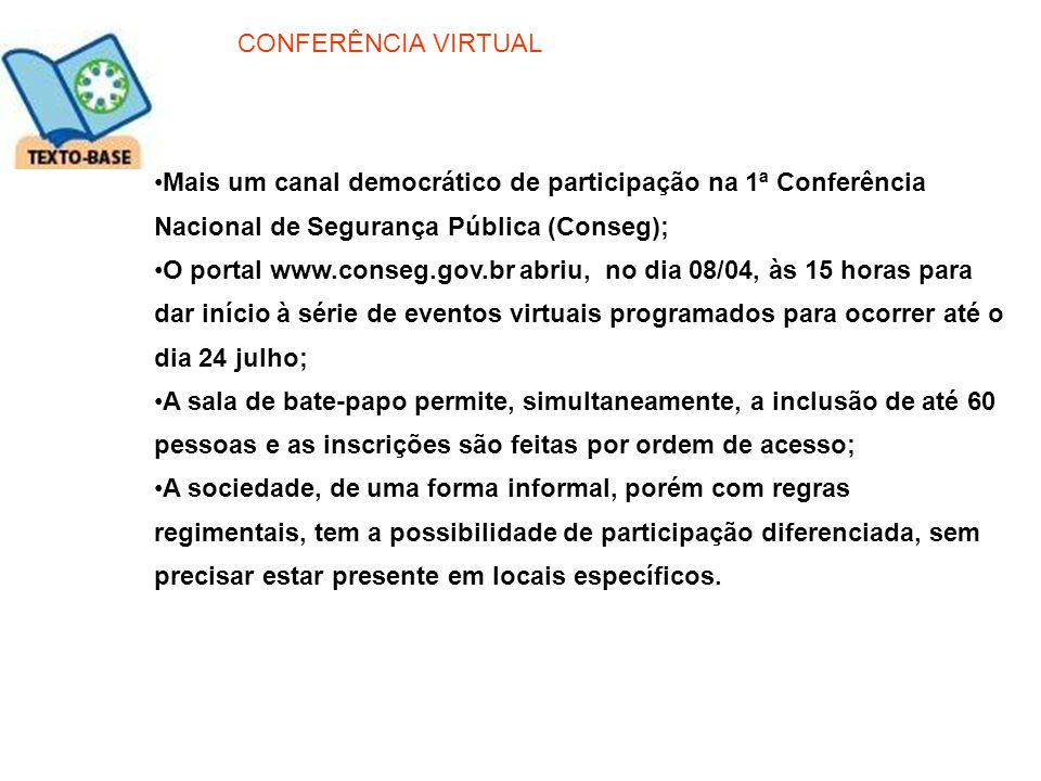 Mais um canal democrático de participação na 1ª Conferência Nacional de Segurança Pública (Conseg); O portal www.conseg.gov.br abriu, no dia 08/04, às
