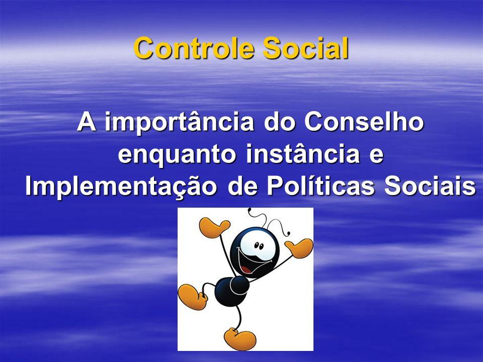 Controle Social A importância do Conselho enquanto instância e Implementação de Políticas Sociais A importância do Conselho enquanto instância e Implementação de Políticas Sociais