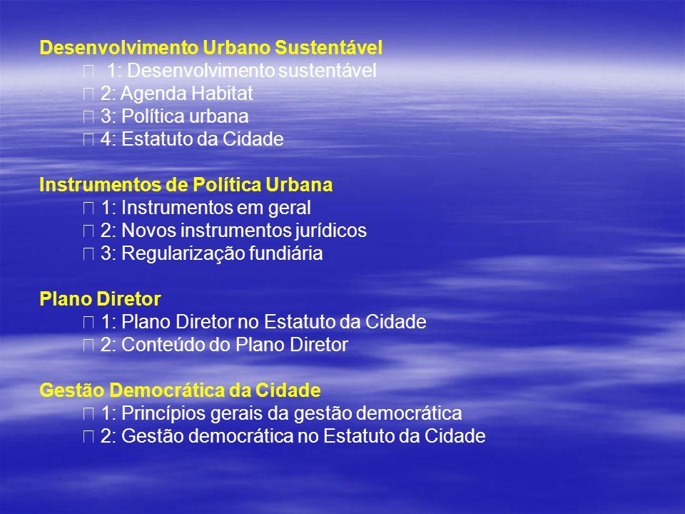 Desenvolvimento Urbano Sustentável • 1: Desenvolvimento sustentável • 2: Agenda Habitat • 3: Política urbana • 4: Estatuto da Cidade Instrumentos de Política Urbana • 1: Instrumentos em geral • 2: Novos instrumentos jurídicos • 3: Regularização fundiária Plano Diretor • 1: Plano Diretor no Estatuto da Cidade • 2: Conteúdo do Plano Diretor Gestão Democrática da Cidade • 1: Princípios gerais da gestão democrática • 2: Gestão democrática no Estatuto da Cidade