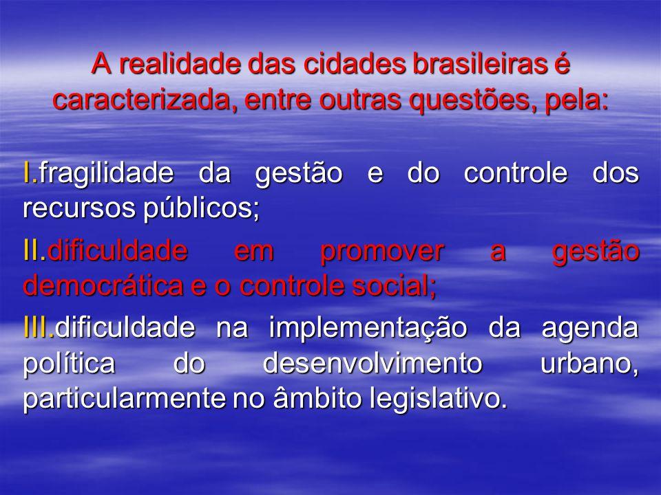 A realidade das cidades brasileiras é caracterizada, entre outras questões, pela: I.fragilidade da gestão e do controle dos recursos públicos; II.dificuldade em promover a gestão democrática e o controle social; III.dificuldade na implementação da agenda política do desenvolvimento urbano, particularmente no âmbito legislativo.
