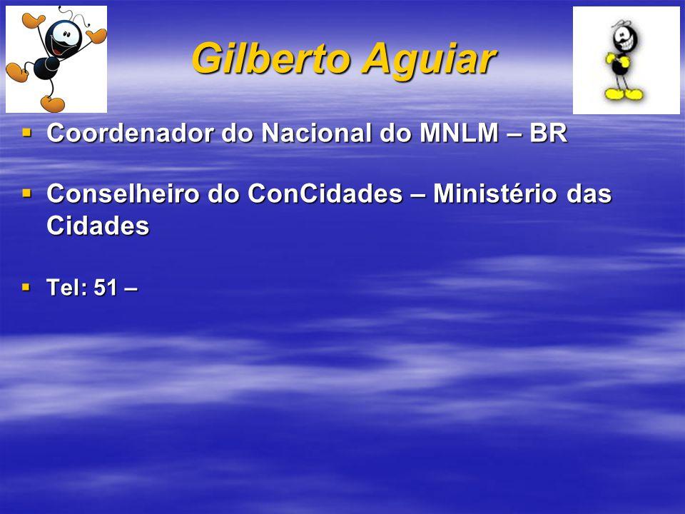 Gilberto Aguiar Coordenador do Nacional do MNLM – BR Coordenador do Nacional do MNLM – BR Conselheiro do ConCidades – Ministério das Cidades Conselheiro do ConCidades – Ministério das Cidades Tel: 51 – Tel: 51 –