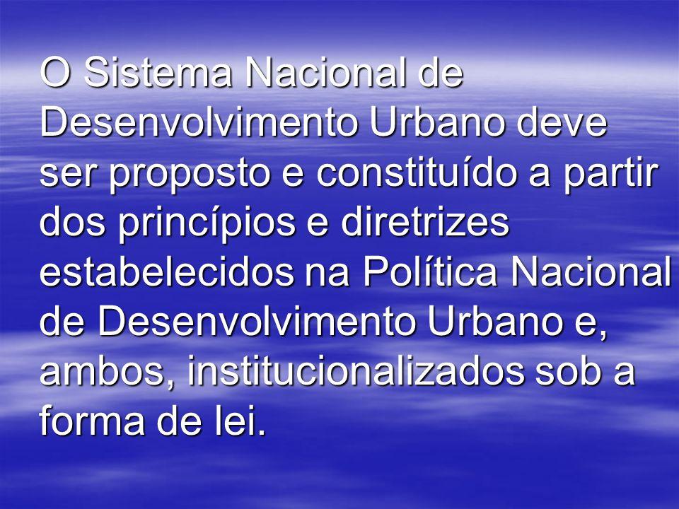 O Sistema Nacional de Desenvolvimento Urbano deve ser proposto e constituído a partir dos princípios e diretrizes estabelecidos na Política Nacional de Desenvolvimento Urbano e, ambos, institucionalizados sob a forma de lei.