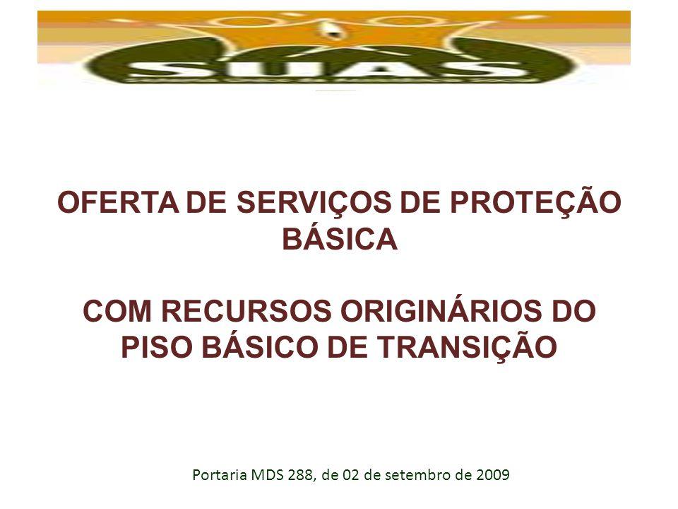 OFERTA DE SERVIÇOS DE PROTEÇÃO BÁSICA COM RECURSOS ORIGINÁRIOS DO PISO BÁSICO DE TRANSIÇÃO Portaria MDS 288, de 02 de setembro de 2009