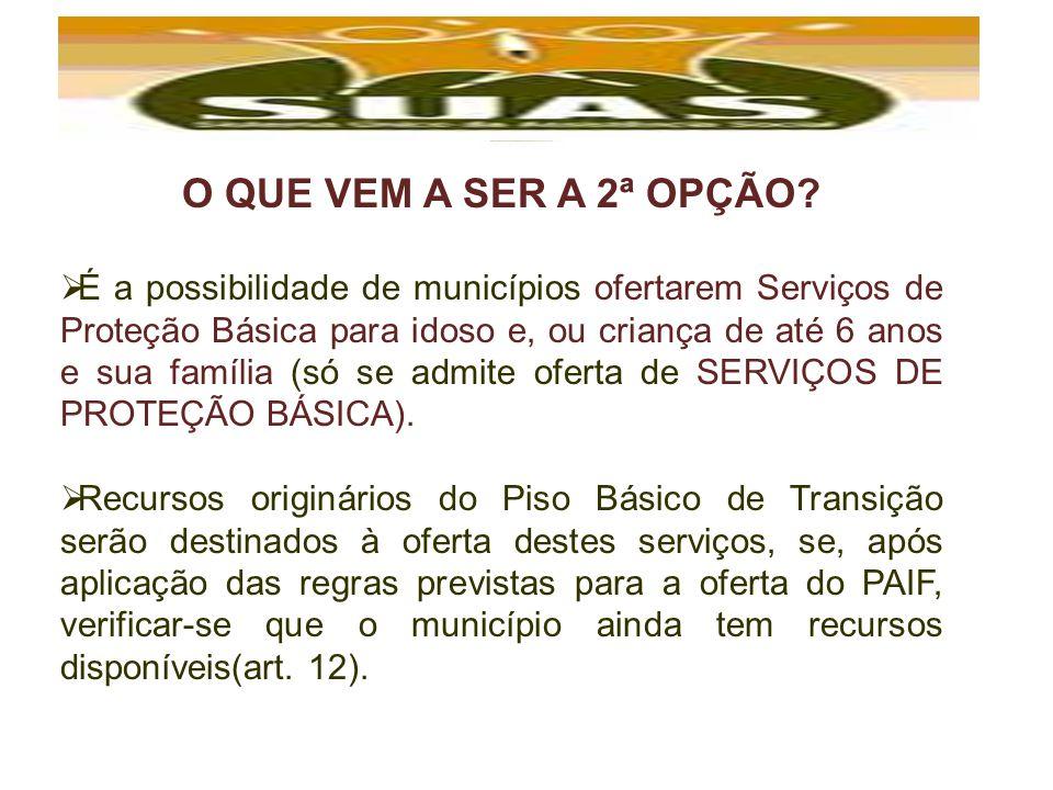 O QUE VEM A SER A 2ª OPÇÃO? É a possibilidade de municípios ofertarem Serviços de Proteção Básica para idoso e, ou criança de até 6 anos e sua família