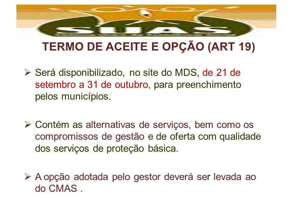 TERMO DE ACEITE E OPÇÃO (ART 19) Será disponibilizado, no site do MDS, de 21 de setembro a 31 de outubro, para preenchimento pelos municípios. Contém