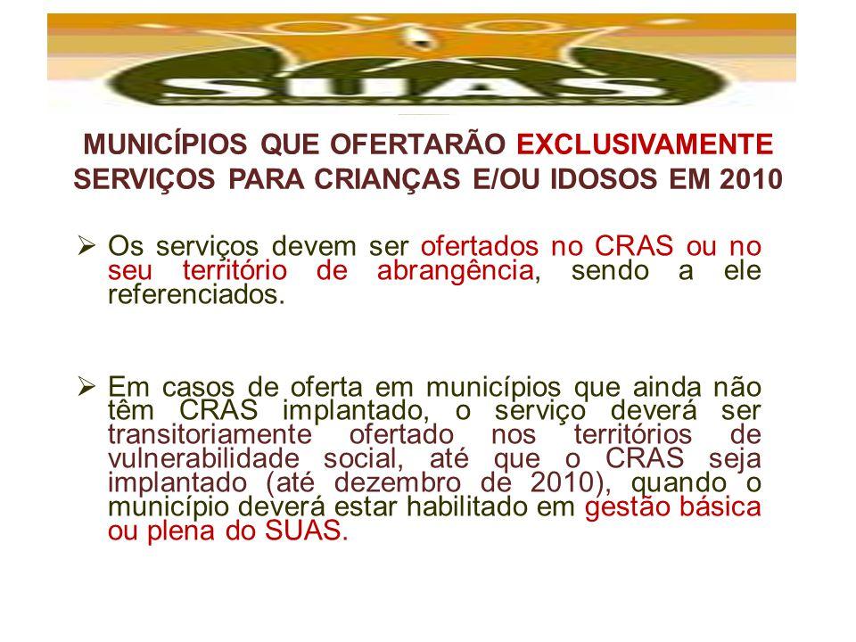 MUNICÍPIOS QUE OFERTARÃO EXCLUSIVAMENTE SERVIÇOS PARA CRIANÇAS E/OU IDOSOS EM 2010 Os serviços devem ser ofertados no CRAS ou no seu território de abr