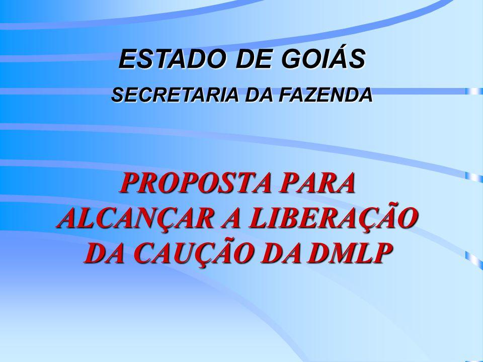 PROPOSTA PARA ALCANÇAR A LIBERAÇÃO DA CAUÇÃO DA DMLP ESTADO DE GOIÁS SECRETARIA DA FAZENDA