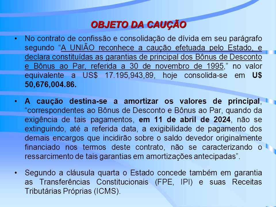 OBJETO DA CAUÇÃO No contrato de confissão e consolidação de dívida em seu parágrafo segundo A UNIÃO reconhece a caução efetuada pelo Estado, e declara constituídas as garantias de principal dos Bônus de Desconto e Bônus ao Par, referida a 30 de novembro de 1995, no valor equivalente a US$ 17.195,943,89, hoje consolida-se em U$ 50,676,004.86.