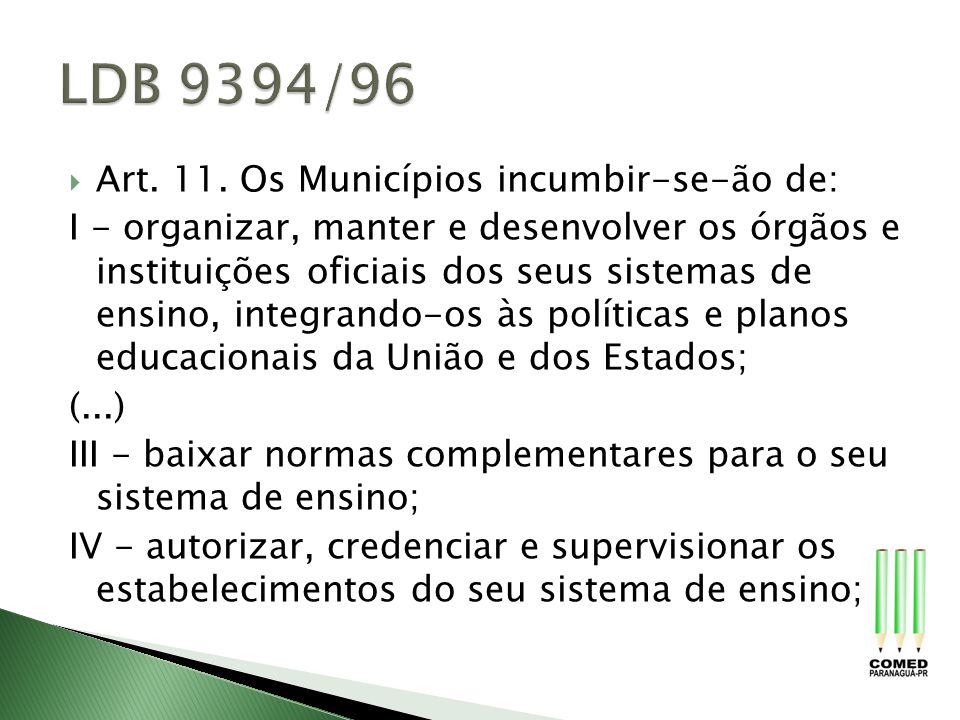 Art. 11. Os Municípios incumbir-se-ão de: I - organizar, manter e desenvolver os órgãos e instituições oficiais dos seus sistemas de ensino, integrand