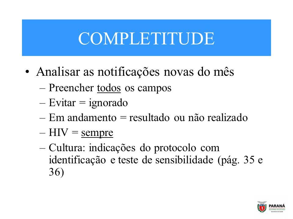 COMPLETITUDE Analisar as notificações novas do mês –Preencher todos os campos –Evitar = ignorado –Em andamento = resultado ou não realizado –HIV = sem