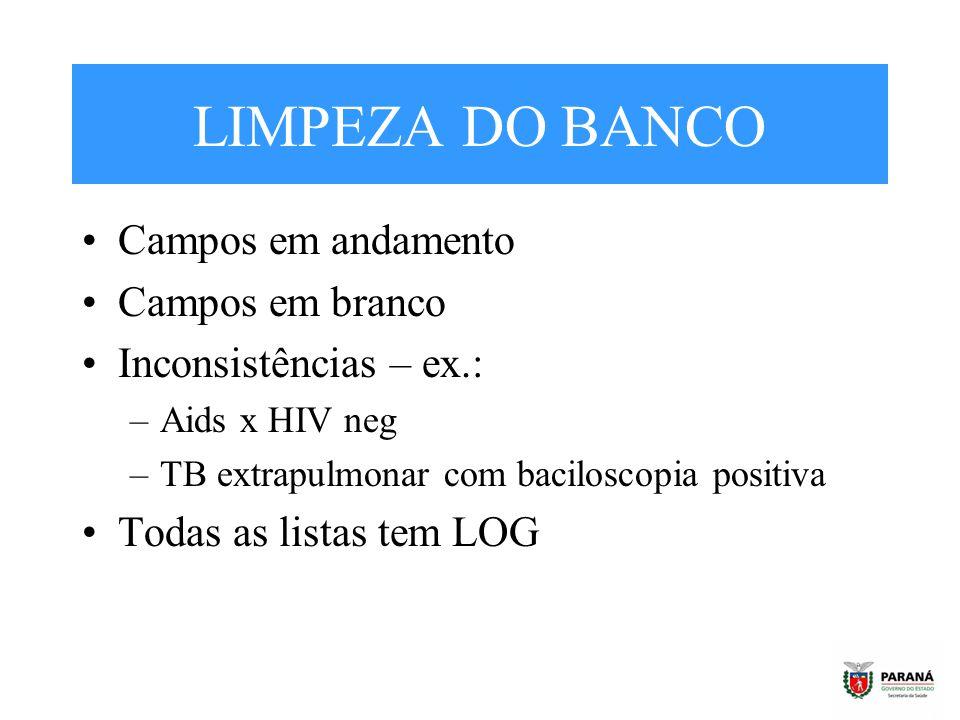 LIMPEZA DO BANCO Campos em andamento Campos em branco Inconsistências – ex.: –Aids x HIV neg –TB extrapulmonar com baciloscopia positiva Todas as list