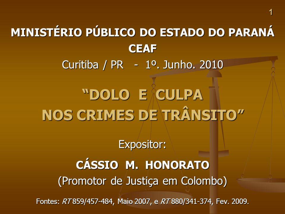 1 MINISTÉRIO PÚBLICO DO ESTADO DO PARANÁ CEAF Curitiba / PR - 1º. Junho. 2010 DOLO E CULPA NOS CRIMES DE TRÂNSITO Expositor: CÁSSIO M. HONORATO (Promo