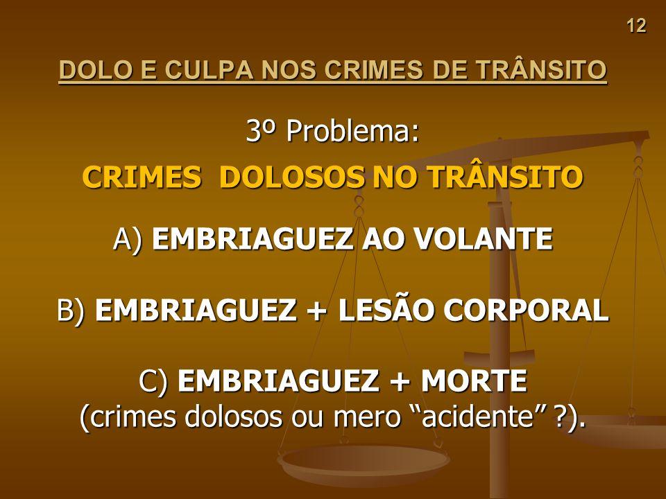 12 DOLO E CULPA NOS CRIMES DE TRÂNSITO 3º Problema: CRIMES DOLOSOS NO TRÂNSITO A) EMBRIAGUEZ AO VOLANTE B) EMBRIAGUEZ + LESÃO CORPORAL C) EMBRIAGUEZ +