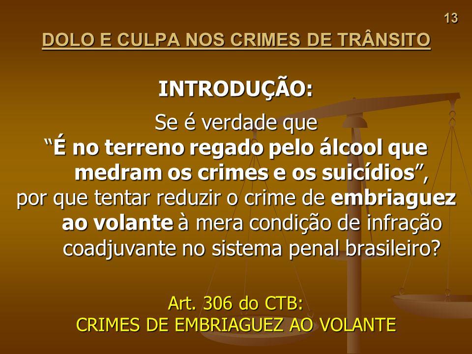 13 DOLO E CULPA NOS CRIMES DE TRÂNSITO INTRODUÇÃO: Se é verdade que É no terreno regado pelo álcool que medram os crimes e os suicídios,É no terreno r