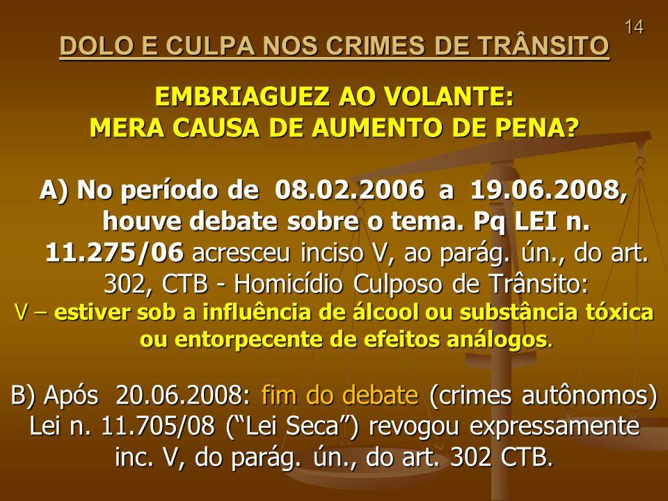 14 DOLO E CULPA NOS CRIMES DE TRÂNSITO EMBRIAGUEZ AO VOLANTE: MERA CAUSA DE AUMENTO DE PENA? A) No período de 08.02.2006 a 19.06.2008, houve debate so
