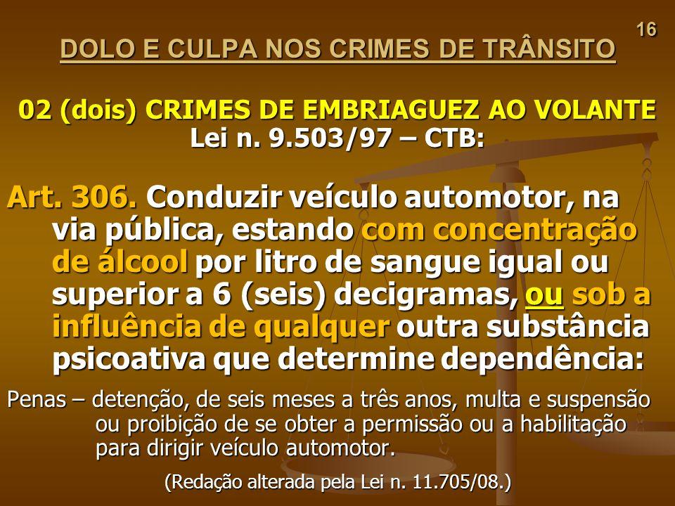 16 16 DOLO E CULPA NOS CRIMES DE TRÂNSITO 02 (dois) CRIMES DE EMBRIAGUEZ AO VOLANTE Lei n. 9.503/97 – CTB: Art. 306. Conduzir veículo automotor, na vi
