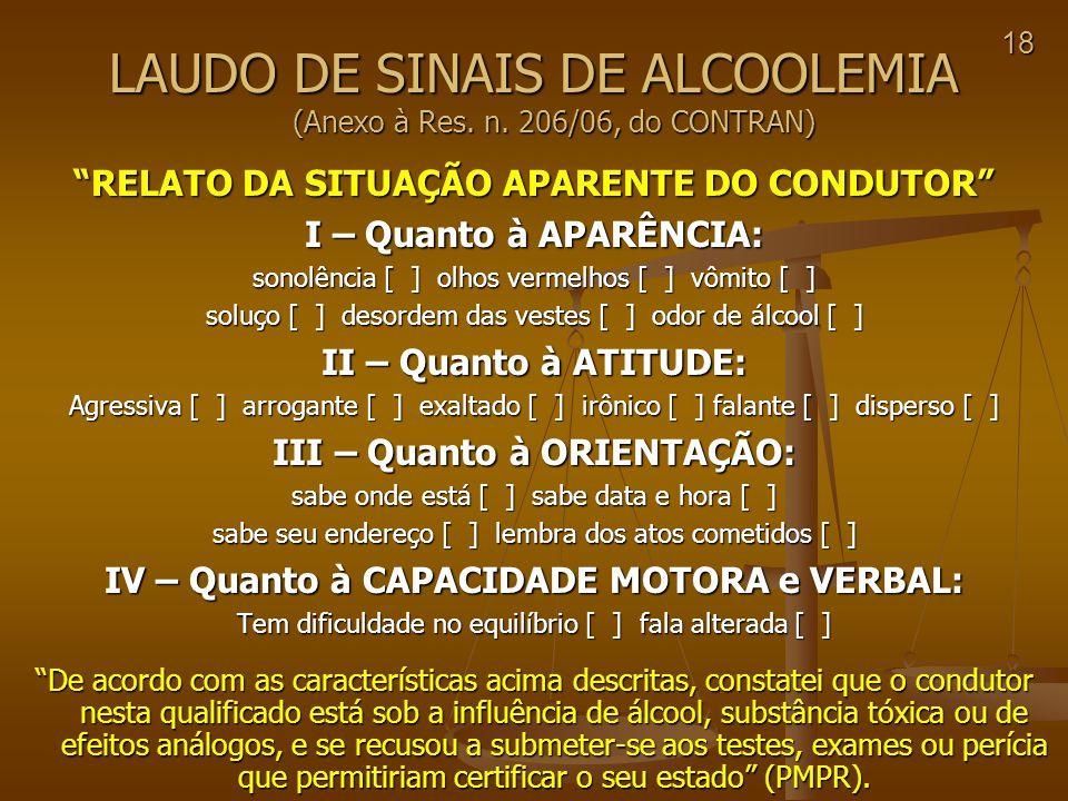 18 LAUDO DE SINAIS DE ALCOOLEMIA (Anexo à Res. n. 206/06, do CONTRAN) RELATO DA SITUAÇÃO APARENTE DO CONDUTOR I – Quanto à APARÊNCIA: sonolência [ ] o