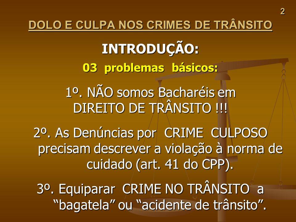 2 DOLO E CULPA NOS CRIMES DE TRÂNSITO INTRODUÇÃO: 03 problemas básicos: 1º. NÃO somos Bacharéis em DIREITO DE TRÂNSITO !!! 2º. As Denúncias por CRIME