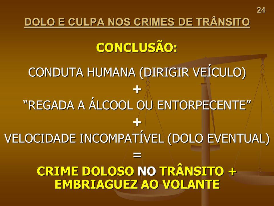 24 DOLO E CULPA NOS CRIMES DE TRÂNSITO CONCLUSÃO: CONDUTA HUMANA (DIRIGIR VEÍCULO) + REGADA A ÁLCOOL OU ENTORPECENTE + VELOCIDADE INCOMPATÍVEL (DOLO E