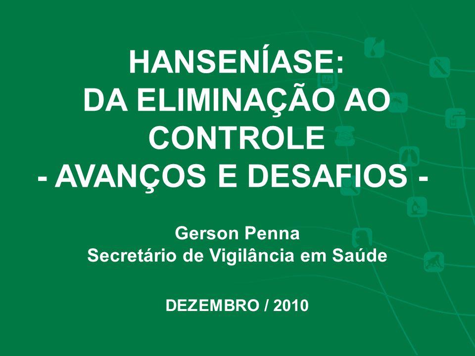HANSENÍASE: DA ELIMINAÇÃO AO CONTROLE - AVANÇOS E DESAFIOS - Gerson Penna Secretário de Vigilância em Saúde DEZEMBRO / 2010