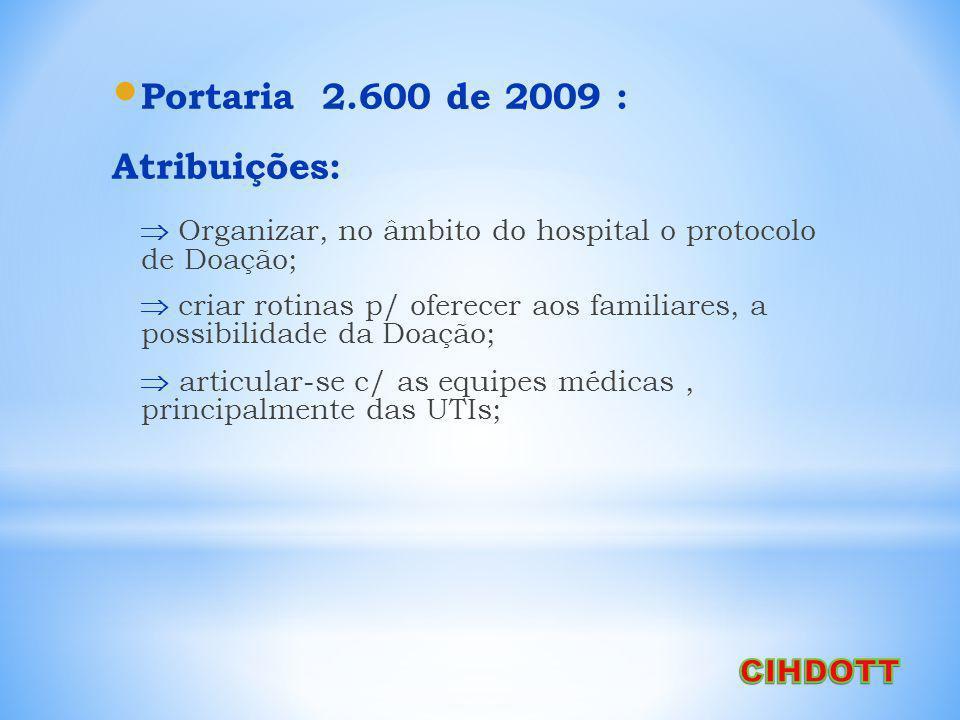 Portaria 2.600 de 2009 : Atribuições: Organizar, no âmbito do hospital o protocolo de Doação; criar rotinas p/ oferecer aos familiares, a possibilidade da Doação; articular-se c/ as equipes médicas, principalmente das UTIs;