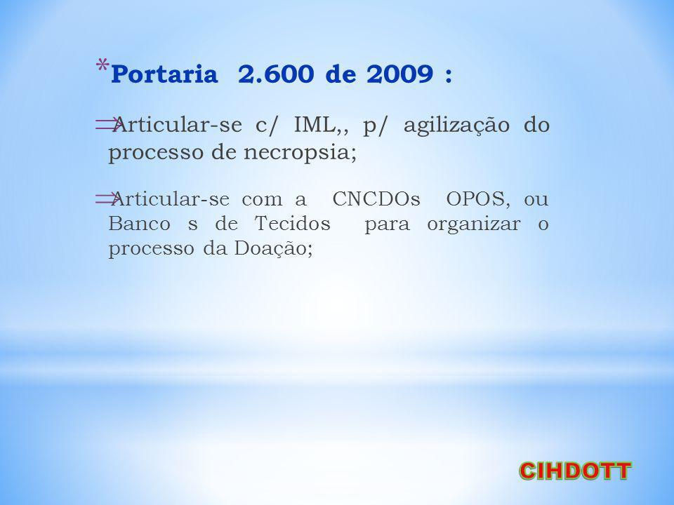 * Portaria 2.600 de 2009 : Articular-se c/ IML,, p/ agilização do processo de necropsia; Articular-se com a CNCDOs OPOS, ou Banco s de Tecidos para organizar o processo da Doação;