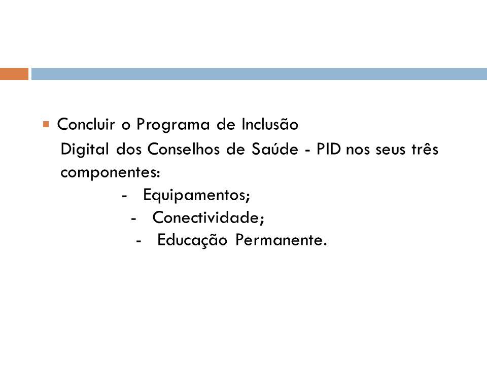 Concluir o Programa de Inclusão Digital dos Conselhos de Saúde - PID nos seus três componentes: - Equipamentos; - Conectividade; - Educação Permanente