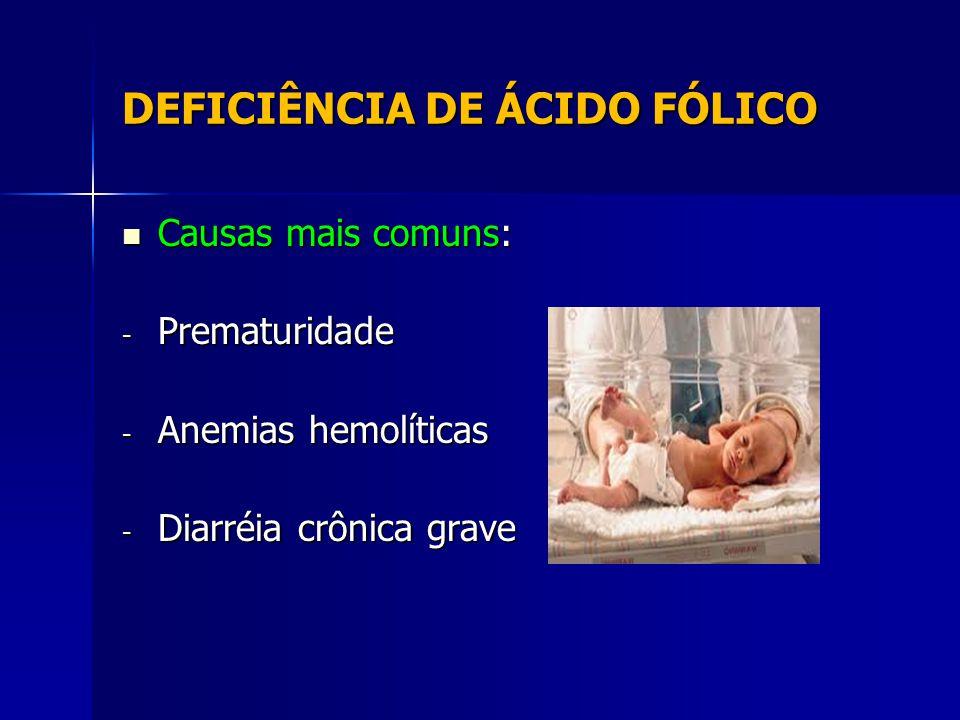 DEFICIÊNCIA DE ÁCIDO FÓLICO Causas mais comuns: Causas mais comuns: - Prematuridade - Anemias hemolíticas - Diarréia crônica grave