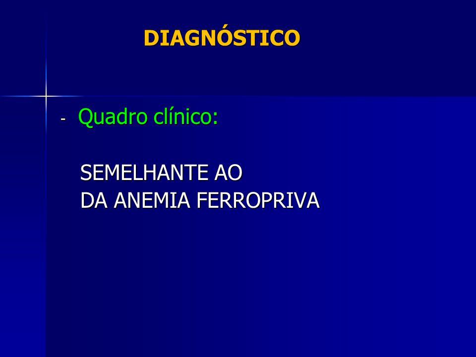 DIAGNÓSTICO DIAGNÓSTICO - Quadro clínico: SEMELHANTE AO SEMELHANTE AO DA ANEMIA FERROPRIVA DA ANEMIA FERROPRIVA