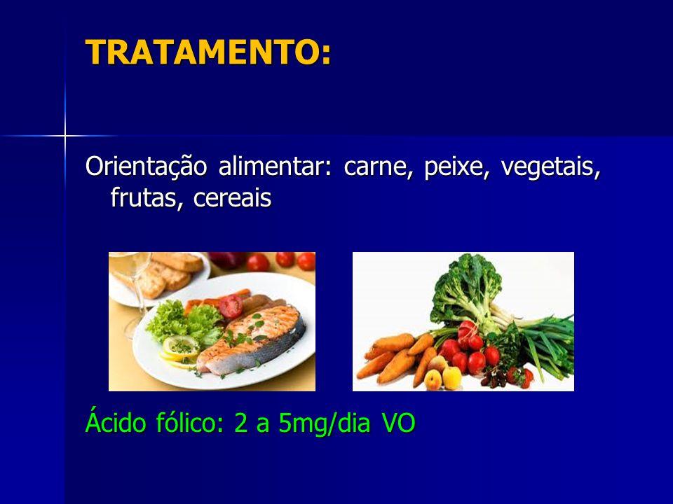 TRATAMENTO: Orientação alimentar: carne, peixe, vegetais, frutas, cereais Ácido fólico: 2 a 5mg/dia VO