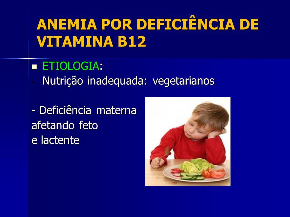 ANEMIA POR DEFICIÊNCIA DE VITAMINA B12 ETIOLOGIA: ETIOLOGIA: - Nutrição inadequada: vegetarianos - Deficiência materna afetando feto e lactente