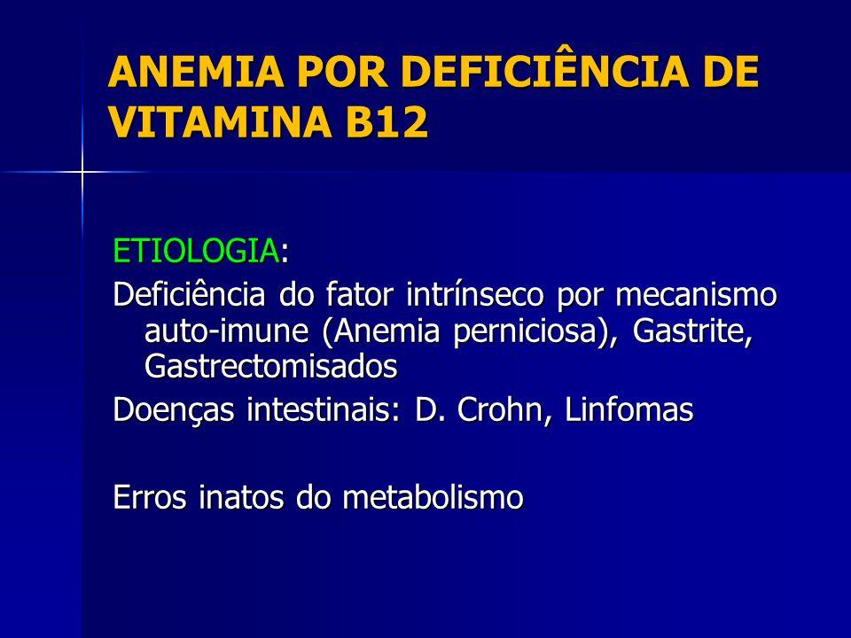 ANEMIA POR DEFICIÊNCIA DE VITAMINA B12 ETIOLOGIA: Deficiência do fator intrínseco por mecanismo auto-imune (Anemia perniciosa), Gastrite, Gastrectomisados Doenças intestinais: D.