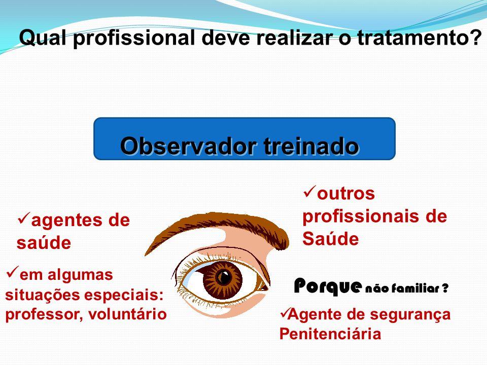 Observador treinado outros profissionais de Saúde agentes de saúde Agente de segurança Penitenciária em algumas situações especiais: professor, volunt
