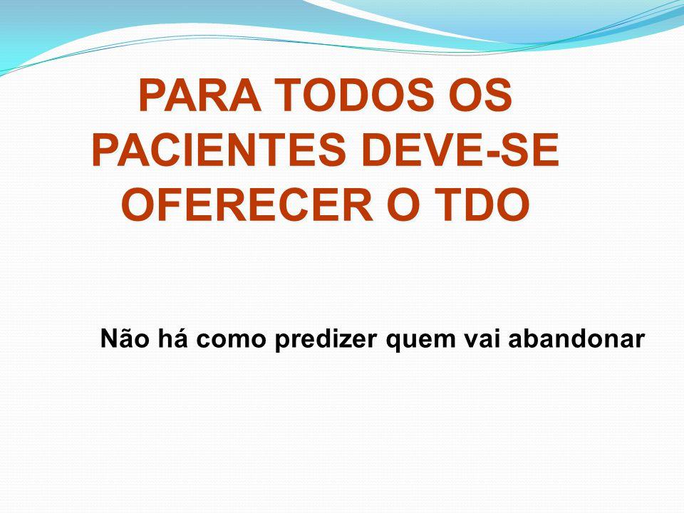 PARA TODOS OS PACIENTES DEVE-SE OFERECER O TDO Não há como predizer quem vai abandonar
