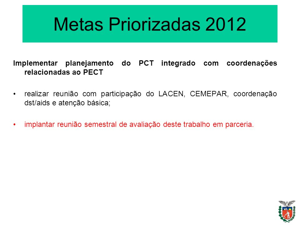 Metas Priorizadas 2012 Implementar planejamento do PCT integrado com coordenações relacionadas ao PECT realizar reunião com participação do LACEN, CEMEPAR, coordenação dst/aids e atenção básica; implantar reunião semestral de avaliação deste trabalho em parceria.