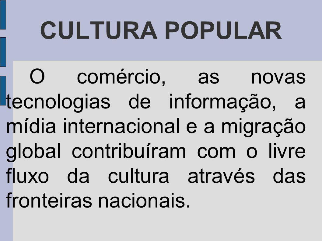 CULTURA POPULAR O comércio, as novas tecnologias de informação, a mídia internacional e a migração global contribuíram com o livre fluxo da cultura através das fronteiras nacionais.