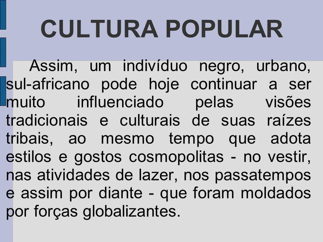 CULTURA POPULAR Assim, um indivíduo negro, urbano, sul-africano pode hoje continuar a ser muito influenciado pelas visões tradicionais e culturais de