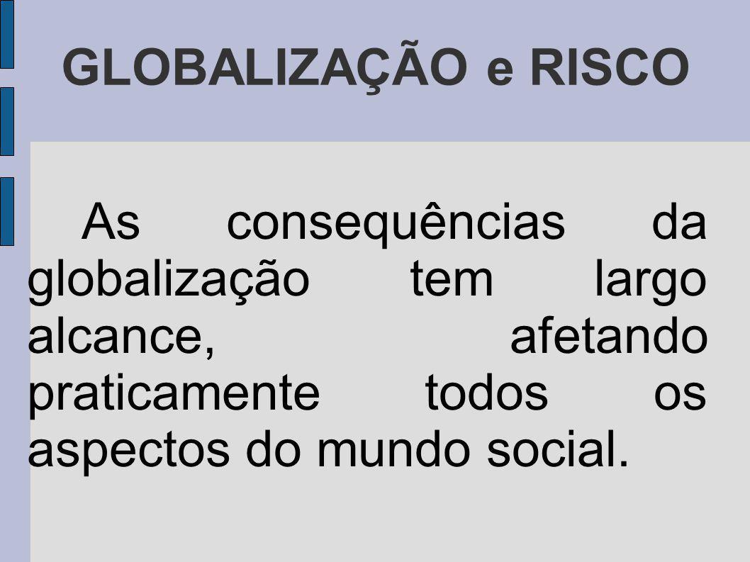 GLOBALIZAÇÃO e RISCO As consequências da globalização tem largo alcance, afetando praticamente todos os aspectos do mundo social.