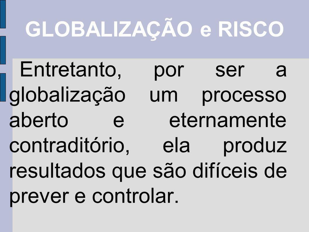 GLOBALIZAÇÃO e RISCO Entretanto, por ser a globalização um processo aberto e eternamente contraditório, ela produz resultados que são difíceis de prev
