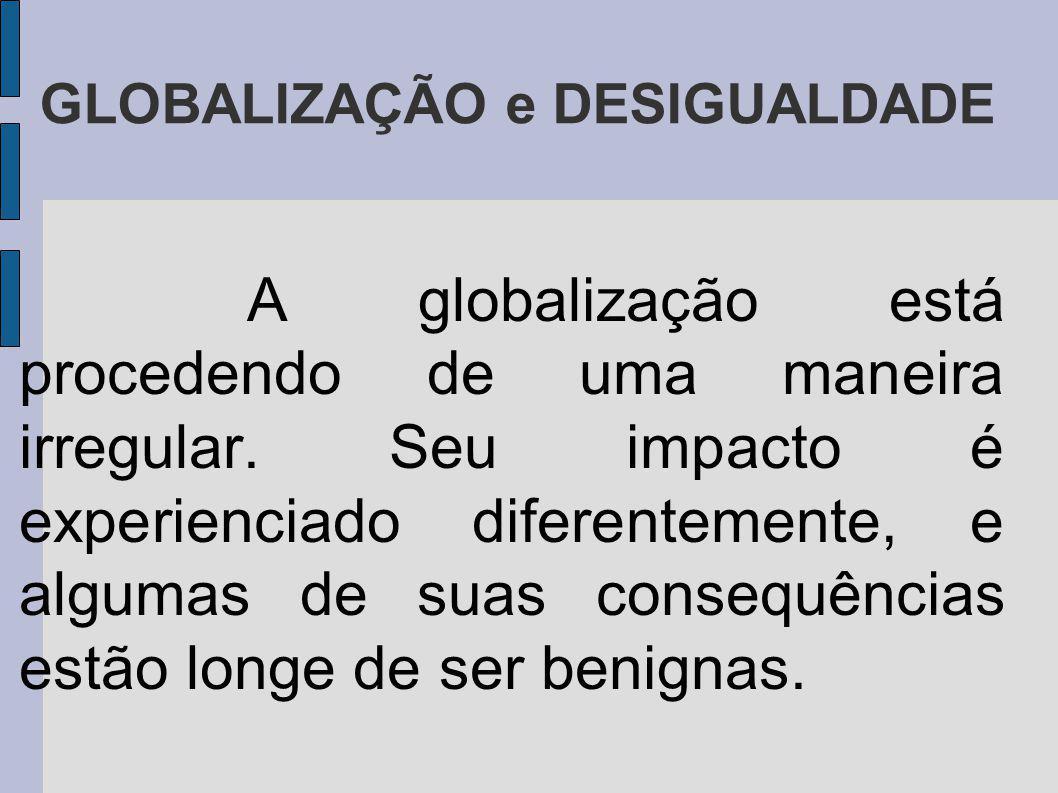 GLOBALIZAÇÃO e DESIGUALDADE A globalização está procedendo de uma maneira irregular. Seu impacto é experienciado diferentemente, e algumas de suas con