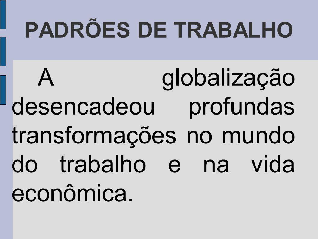 PADRÕES DE TRABALHO A globalização desencadeou profundas transformações no mundo do trabalho e na vida econômica.