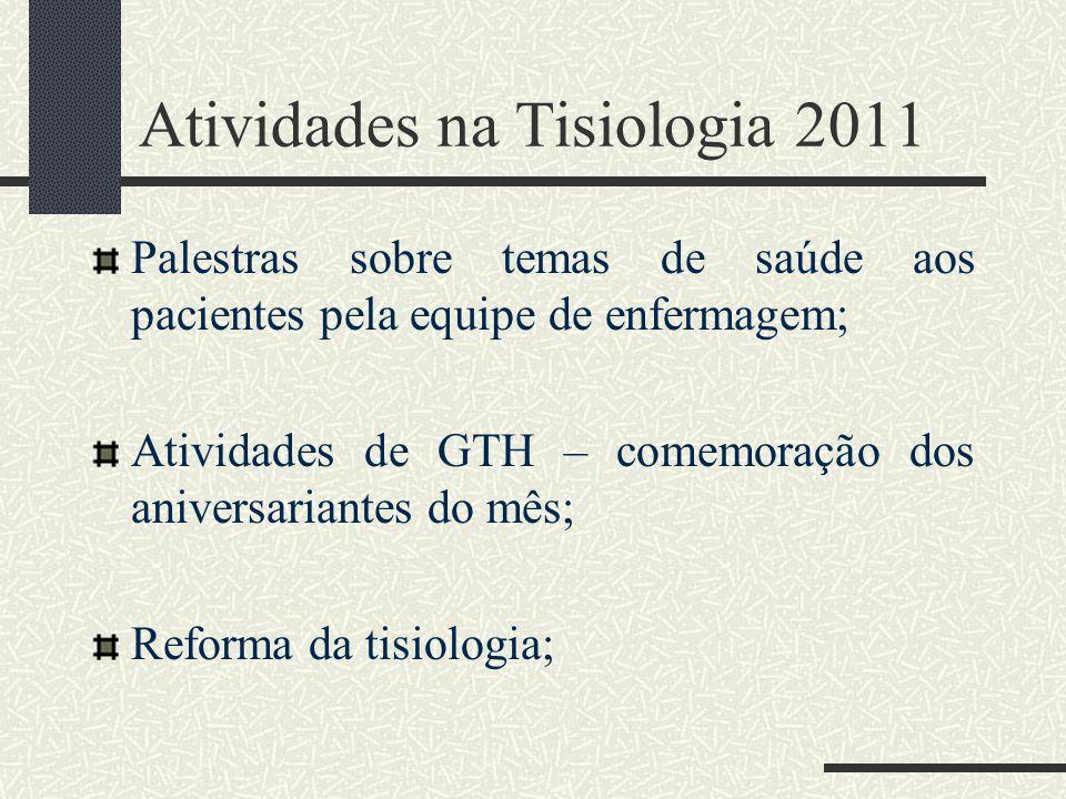 Atividades na Tisiologia 2011 Palestras sobre temas de saúde aos pacientes pela equipe de enfermagem; Atividades de GTH – comemoração dos aniversariantes do mês; Reforma da tisiologia;
