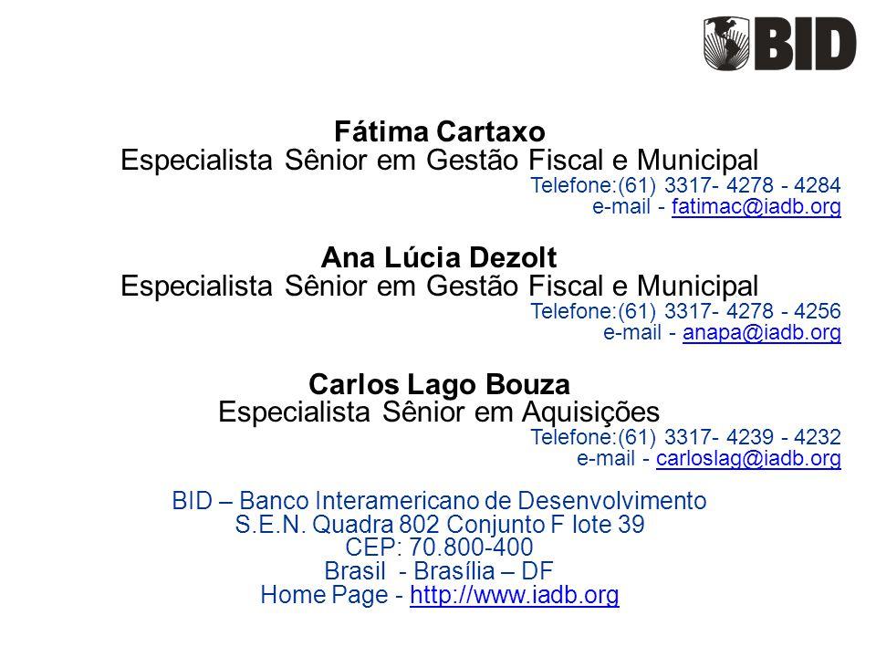 Fátima Cartaxo Especialista Sênior em Gestão Fiscal e Municipal Telefone:(61) 3317- 4278 - 4284 e-mail - fatimac@iadb.orgfatimac@iadb.org Ana Lúcia Dezolt Especialista Sênior em Gestão Fiscal e Municipal Telefone:(61) 3317- 4278 - 4256 e-mail - anapa@iadb.organapa@iadb.org Carlos Lago Bouza Especialista Sênior em Aquisições Telefone:(61) 3317- 4239 - 4232 e-mail - carloslag@iadb.orgcarloslag@iadb.org BID – Banco Interamericano de Desenvolvimento S.E.N.