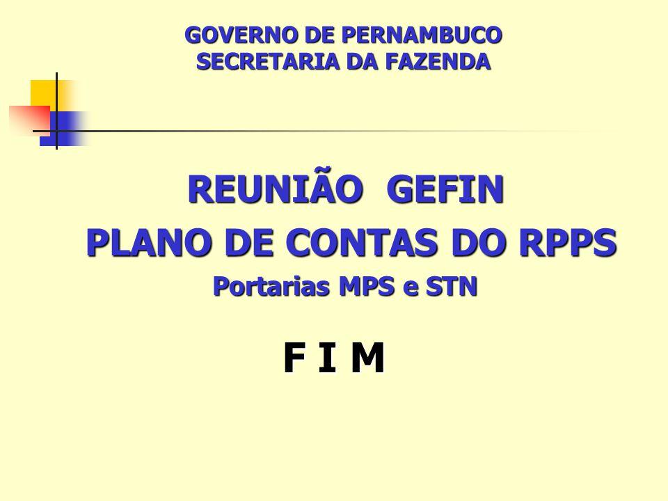 F I M REUNIÃO GEFIN PLANO DE CONTAS DO RPPS PLANO DE CONTAS DO RPPS Portarias MPS e STN GOVERNO DE PERNAMBUCO SECRETARIA DA FAZENDA