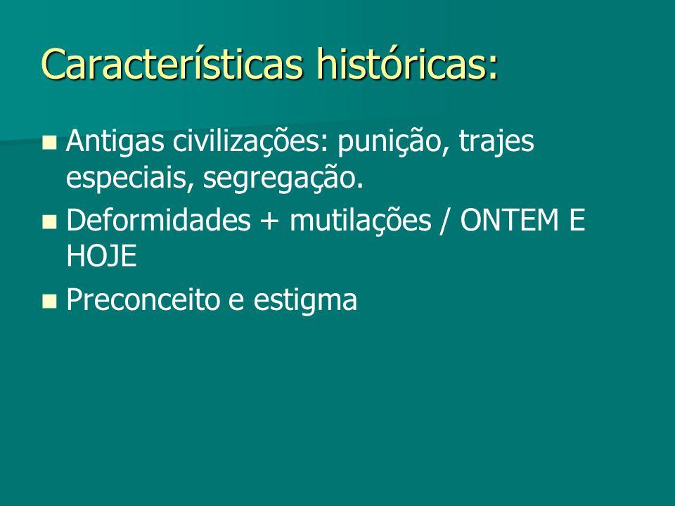 Características históricas: Antigas civilizações: punição, trajes especiais, segregação. Deformidades + mutilações / ONTEM E HOJE Preconceito e estigm