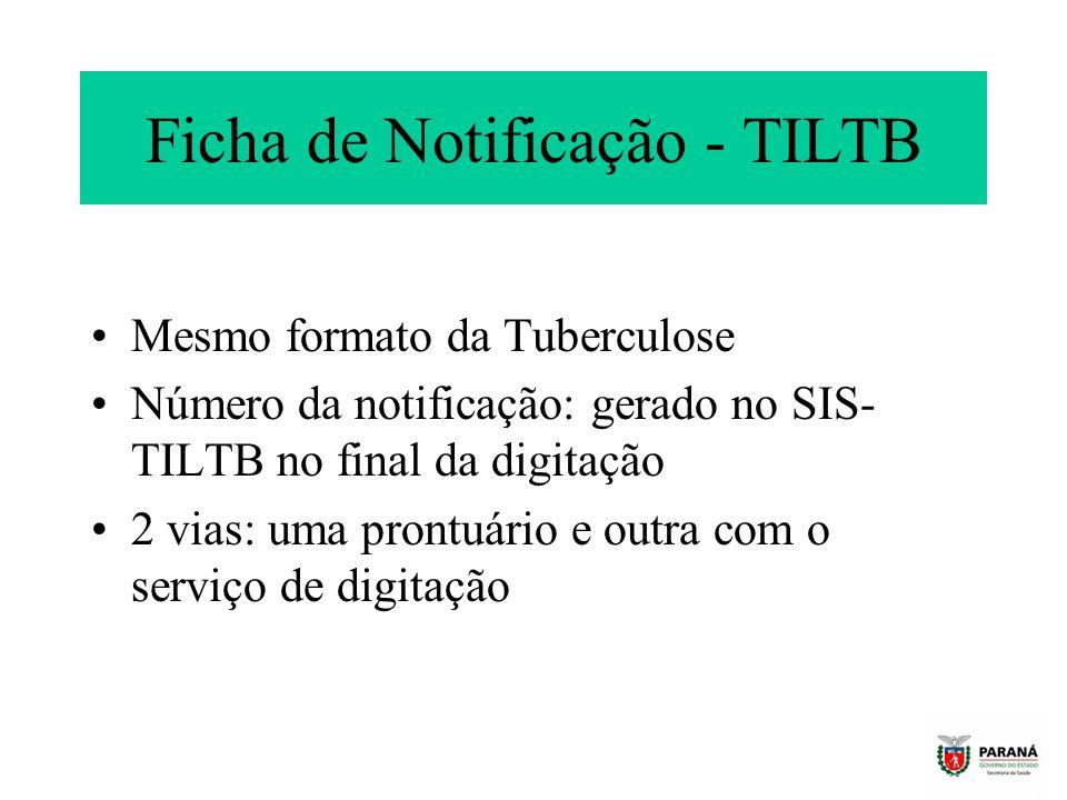 Ficha de Notificação - TILTB Mesmo formato da Tuberculose Número da notificação: gerado no SIS- TILTB no final da digitação 2 vias: uma prontuário e outra com o serviço de digitação