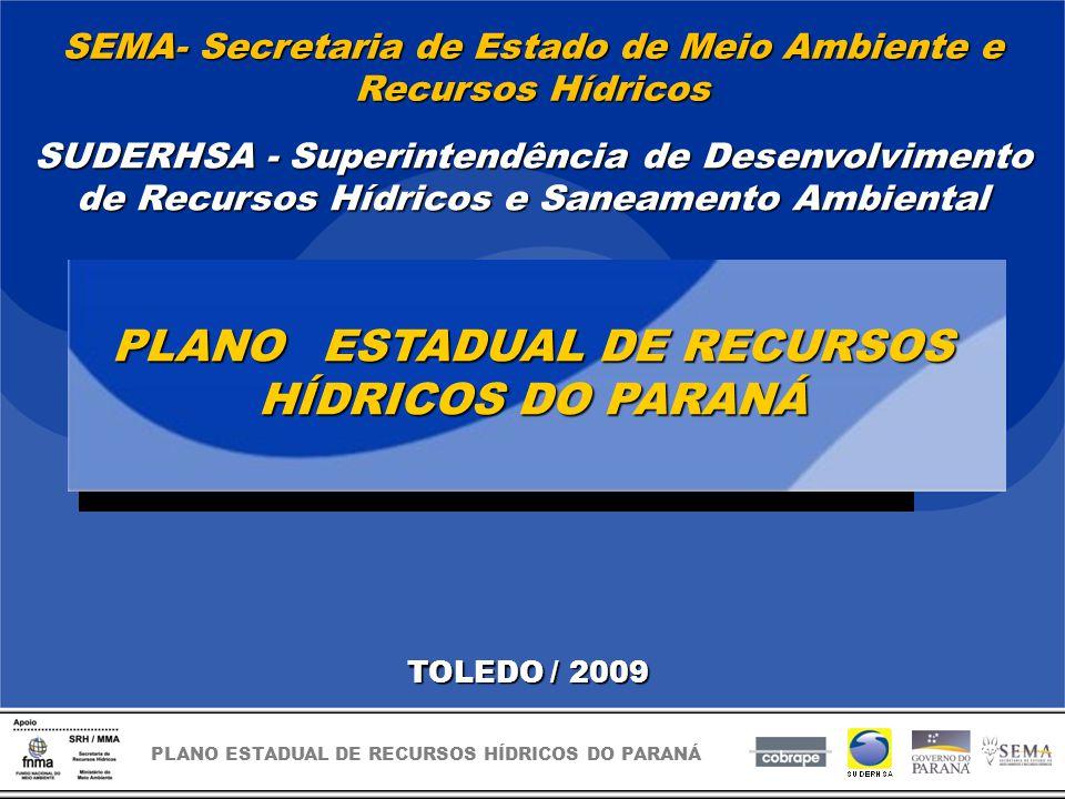 PLANO ESTADUAL DE RECURSOS HÍDRICOS DO PARANÁ TOLEDO / 2009 PLANO ESTADUAL DE RECURSOS HÍDRICOS DO PARANÁ SUDERHSA - Superintendência de Desenvolvimento de Recursos Hídricos e Saneamento Ambiental SEMA- Secretaria de Estado de Meio Ambiente e Recursos Hídricos