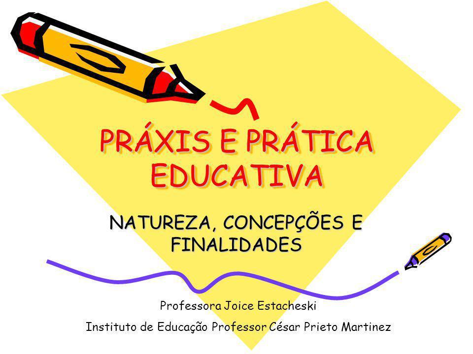 PRÁXIS E PRÁTICA EDUCATIVA NATUREZA, CONCEPÇÕES E FINALIDADES Professora Joice Estacheski Instituto de Educação Professor César Prieto Martinez